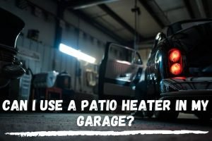 Can I Use A Patio Heater In My Garage?