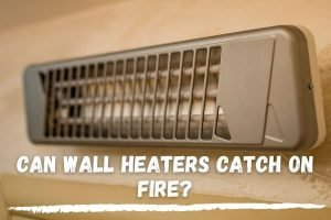 Can Wall Heaters Catch on Fire?